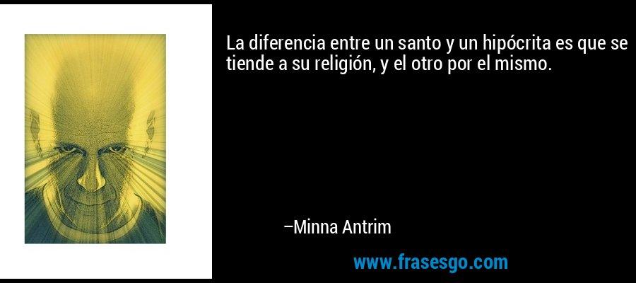 La diferencia entre un santo y un hipócrita es que se tiende a su religión, y el otro por el mismo. – Minna Antrim