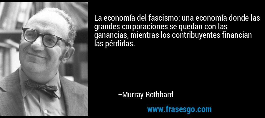 La economía del fascismo: una economía donde las grandes corporaciones se quedan con las ganancias, mientras los contribuyentes financian las pérdidas. – Murray Rothbard