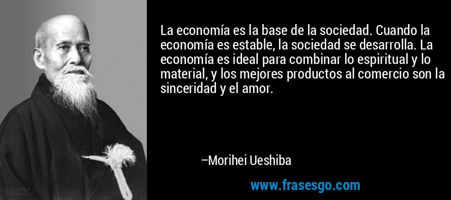 La economía es la base de la sociedad. Cuando la economía es estable, la sociedad se desarrolla. La economía es ideal para combinar lo espiritual y lo material, y los mejores productos al comercio son la sinceridad y el amor. – Morihei Ueshiba