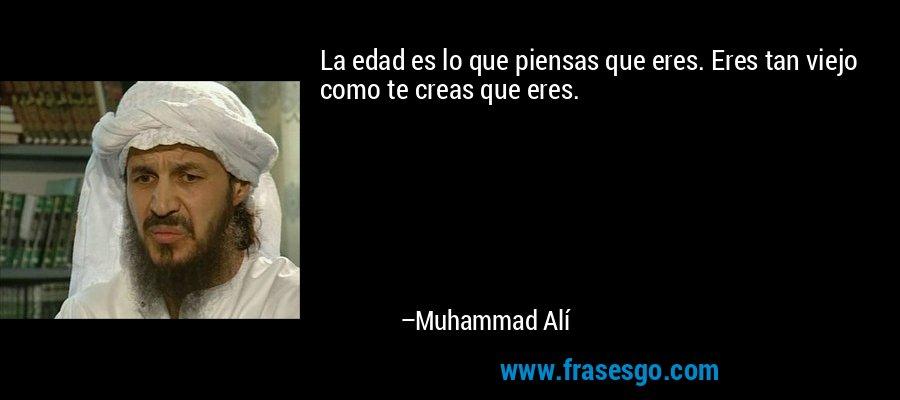 La edad es lo que piensas que eres. Eres tan viejo como te creas que eres. – Muhammad Alí