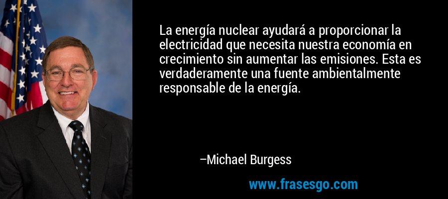 La energía nuclear ayudará a proporcionar la electricidad que necesita nuestra economía en crecimiento sin aumentar las emisiones. Esta es verdaderamente una fuente ambientalmente responsable de la energía. – Michael Burgess