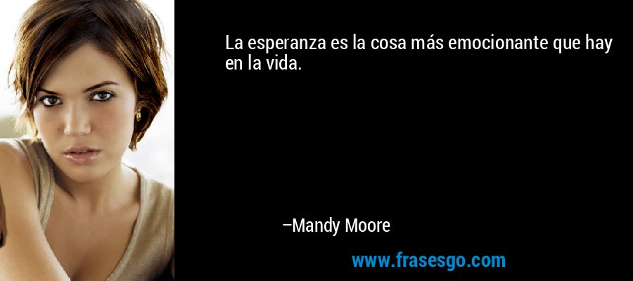 La esperanza es la cosa más emocionante que hay en la vida. – Mandy Moore