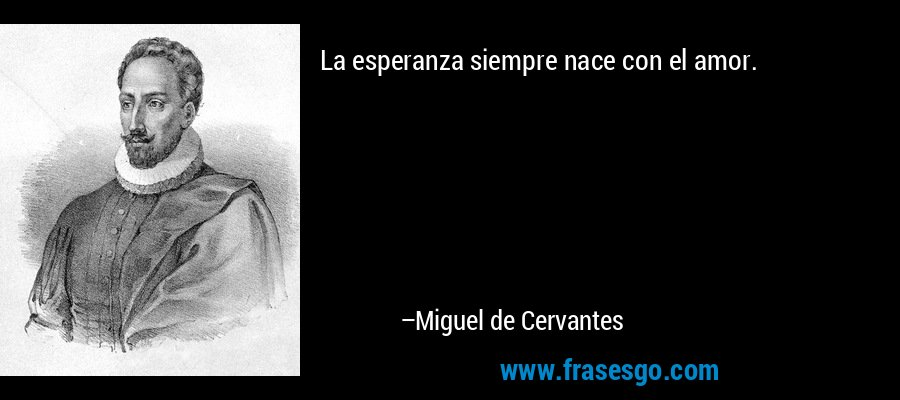 La esperanza siempre nace con el amor. – Miguel de Cervantes
