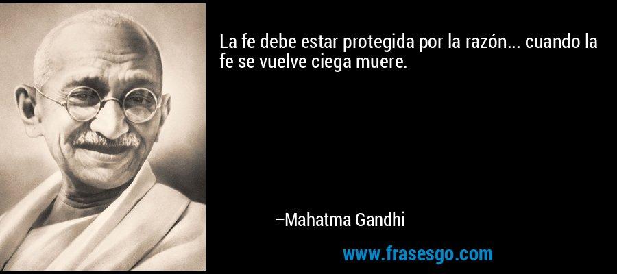 La fe debe estar protegida por la razón... cuando la fe se vuelve ciega muere. – Mahatma Gandhi