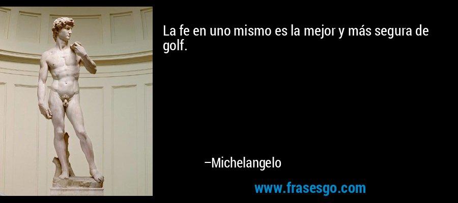 La fe en uno mismo es la mejor y más segura de golf. – Michelangelo