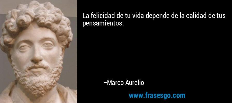La felicidad de tu vida depende de la calidad de tus pensamientos. – Marco Aurelio