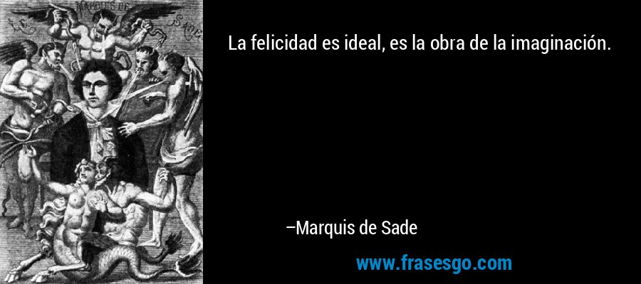 La felicidad es ideal, es la obra de la imaginación. – Marquis de Sade