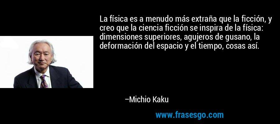 La física es a menudo más extraña que la ficción, y creo que la ciencia ficción se inspira de la física: dimensiones superiores, agujeros de gusano, la deformación del espacio y el tiempo, cosas así. – Michio Kaku