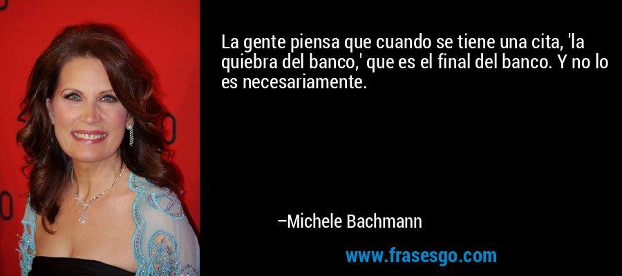 La gente piensa que cuando se tiene una cita, 'la quiebra del banco,' que es el final del banco. Y no lo es necesariamente. – Michele Bachmann