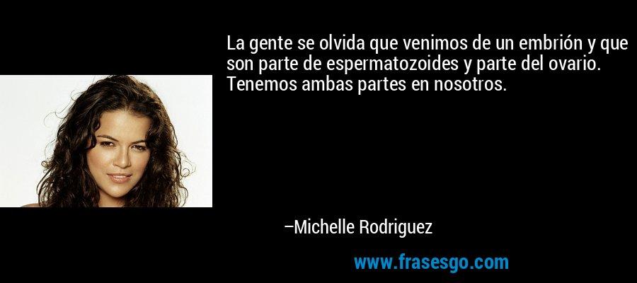 La gente se olvida que venimos de un embrión y que son parte de espermatozoides y parte del ovario. Tenemos ambas partes en nosotros. – Michelle Rodriguez