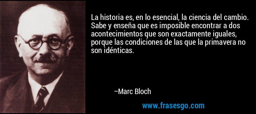 La historia es, en lo esencial, la ciencia del cambio. Sabe y enseña que es imposible encontrar a dos acontecimientos que son exactamente iguales, porque las condiciones de las que la primavera no son idénticas. – Marc Bloch