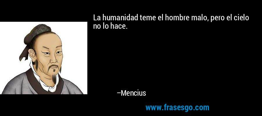La humanidad teme el hombre malo, pero el cielo no lo hace. – Mencius