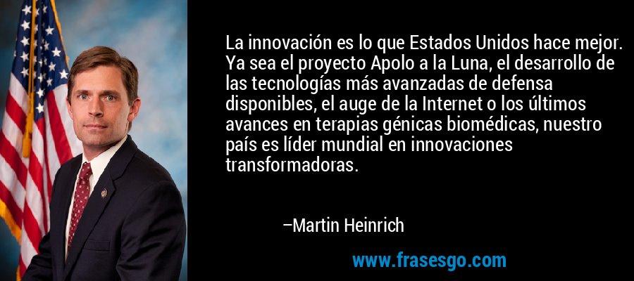 La innovación es lo que Estados Unidos hace mejor. Ya sea el proyecto Apolo a la Luna, el desarrollo de las tecnologías más avanzadas de defensa disponibles, el auge de la Internet o los últimos avances en terapias génicas biomédicas, nuestro país es líder mundial en innovaciones transformadoras. – Martin Heinrich