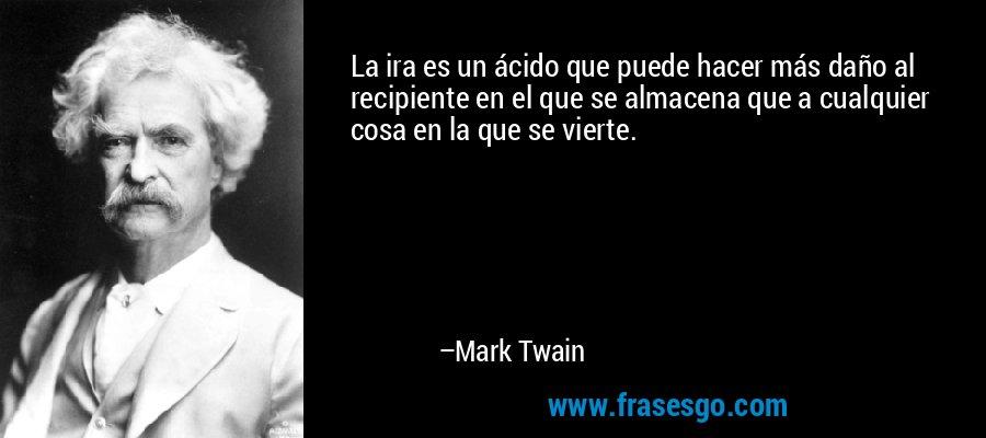 La ira es un ácido que puede hacer más daño al recipiente en el que se almacena que a cualquier cosa en la que se vierte. – Mark Twain