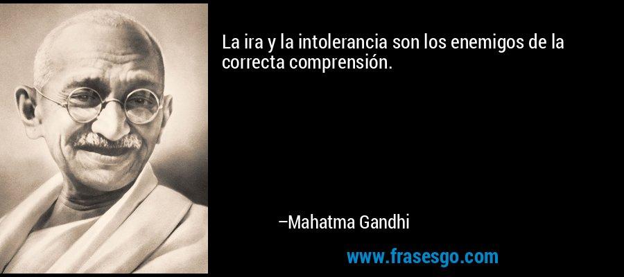 La ira y la intolerancia son los enemigos de la correcta comprensión. – Mahatma Gandhi