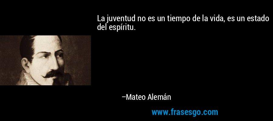 La juventud no es un tiempo de la vida, es un estado del espíritu. – Mateo Alemán