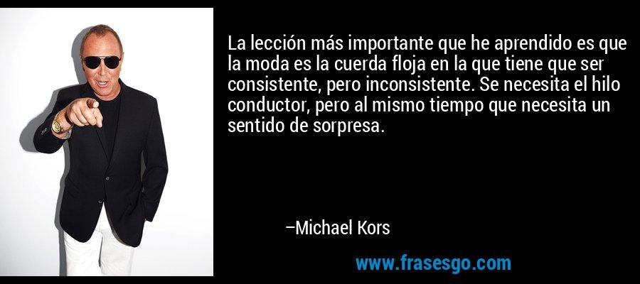 La lección más importante que he aprendido es que la moda es la cuerda floja en la que tiene que ser consistente, pero inconsistente. Se necesita el hilo conductor, pero al mismo tiempo que necesita un sentido de sorpresa. – Michael Kors
