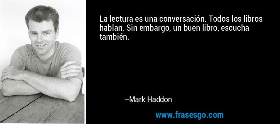 La lectura es una conversación. Todos los libros hablan. Sin embargo, un buen libro, escucha también. – Mark Haddon