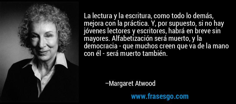 La lectura y la escritura, como todo lo demás, mejora con la práctica. Y, por supuesto, si no hay jóvenes lectores y escritores, habrá en breve sin mayores. Alfabetización será muerto, y la democracia - que muchos creen que va de la mano con él - será muerto también. – Margaret Atwood