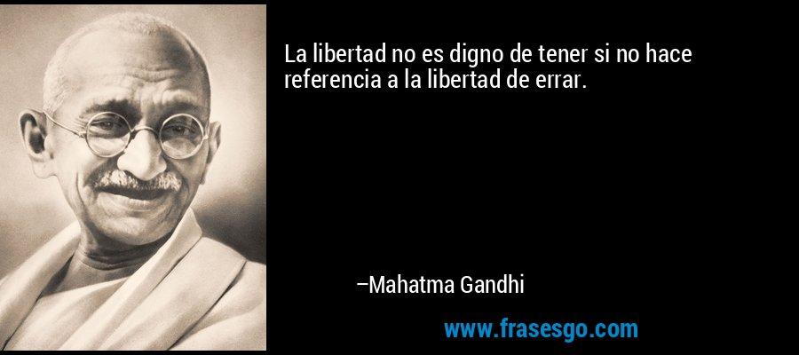 La libertad no es digno de tener si no hace referencia a la libertad de errar. – Mahatma Gandhi
