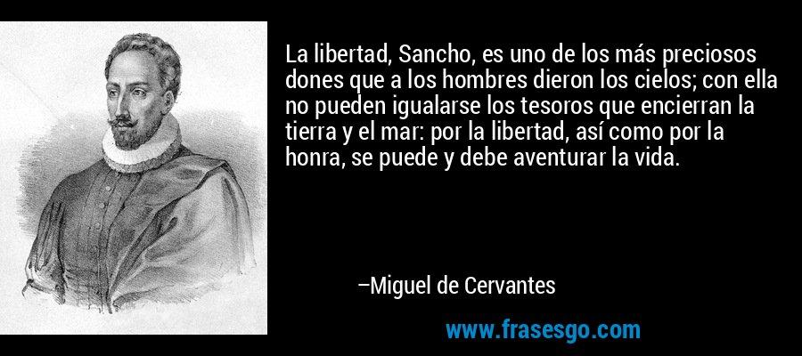 La libertad, Sancho, es uno de los más preciosos dones que a los hombres dieron los cielos; con ella no pueden igualarse los tesoros que encierran la tierra y el mar: por la libertad, así como por la honra, se puede y debe aventurar la vida. – Miguel de Cervantes