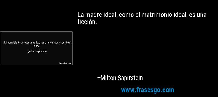 La madre ideal, como el matrimonio ideal, es una ficción. – Milton Sapirstein