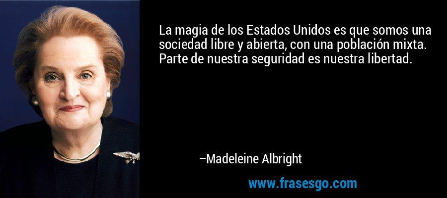 La magia de los Estados Unidos es que somos una sociedad libre y abierta, con una población mixta. Parte de nuestra seguridad es nuestra libertad. – Madeleine Albright