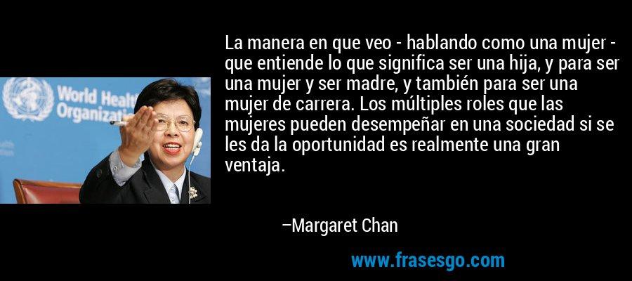 La manera en que veo - hablando como una mujer - que entiende lo que significa ser una hija, y para ser una mujer y ser madre, y también para ser una mujer de carrera. Los múltiples roles que las mujeres pueden desempeñar en una sociedad si se les da la oportunidad es realmente una gran ventaja. – Margaret Chan