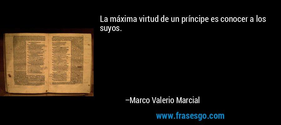 La máxima virtud de un príncipe es conocer a los suyos. – Marco Valerio Marcial