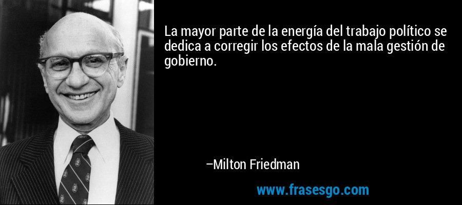 La mayor parte de la energía del trabajo político se dedica a corregir los efectos de la mala gestión de gobierno. – Milton Friedman