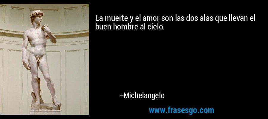 La muerte y el amor son las dos alas que llevan el buen hombre al cielo. – Michelangelo