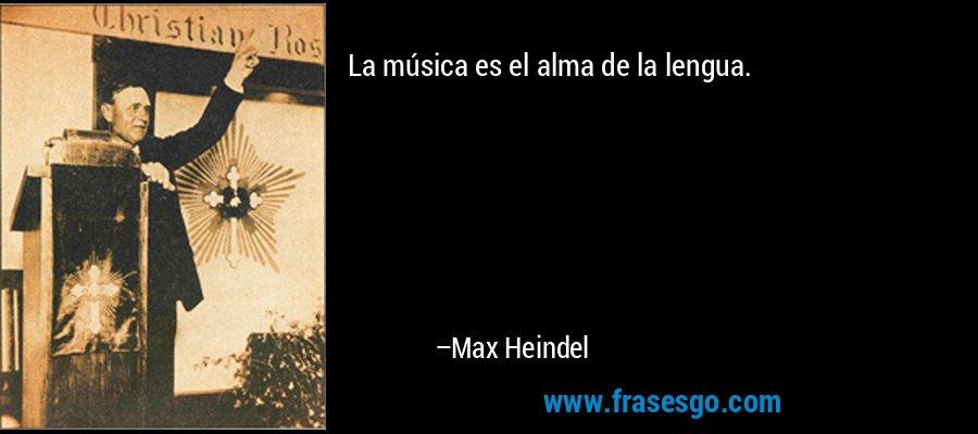 La música es el alma de la lengua. – Max Heindel