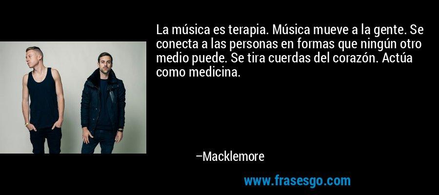 La música es terapia. Música mueve a la gente. Se conecta a las personas en formas que ningún otro medio puede. Se tira cuerdas del corazón. Actúa como medicina. – Macklemore