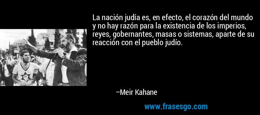 La nación judía es, en efecto, el corazón del mundo y no hay razón para la existencia de los imperios, reyes, gobernantes, masas o sistemas, aparte de su reacción con el pueblo judío. – Meir Kahane