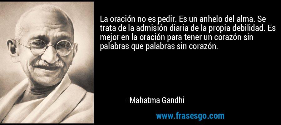 La oración no es pedir. Es un anhelo del alma. Se trata de la admisión diaria de la propia debilidad. Es mejor en la oración para tener un corazón sin palabras que palabras sin corazón. – Mahatma Gandhi