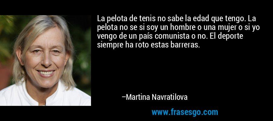 La pelota de tenis no sabe la edad que tengo. La pelota no se si soy un hombre o una mujer o si yo vengo de un país comunista o no. El deporte siempre ha roto estas barreras. – Martina Navratilova