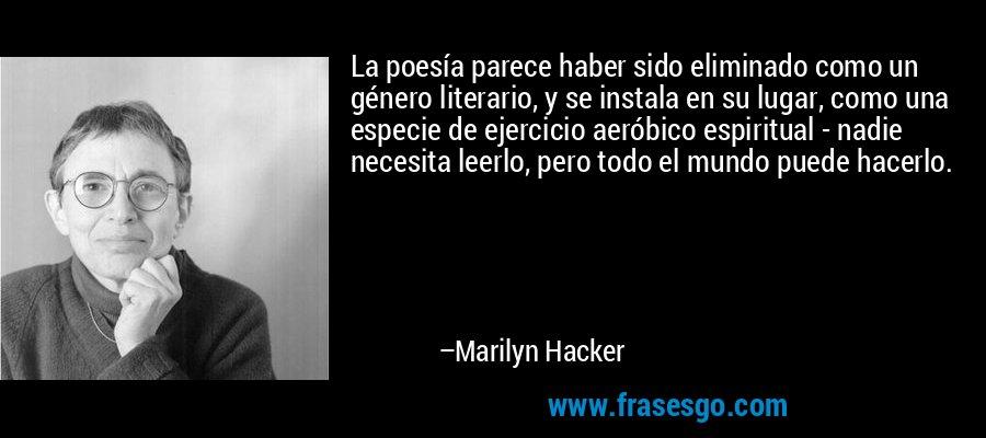La poesía parece haber sido eliminado como un género literario, y se instala en su lugar, como una especie de ejercicio aeróbico espiritual - nadie necesita leerlo, pero todo el mundo puede hacerlo. – Marilyn Hacker