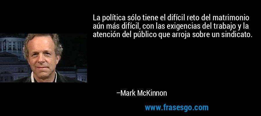La política sólo tiene el difícil reto del matrimonio aún más difícil, con las exigencias del trabajo y la atención del público que arroja sobre un sindicato. – Mark McKinnon