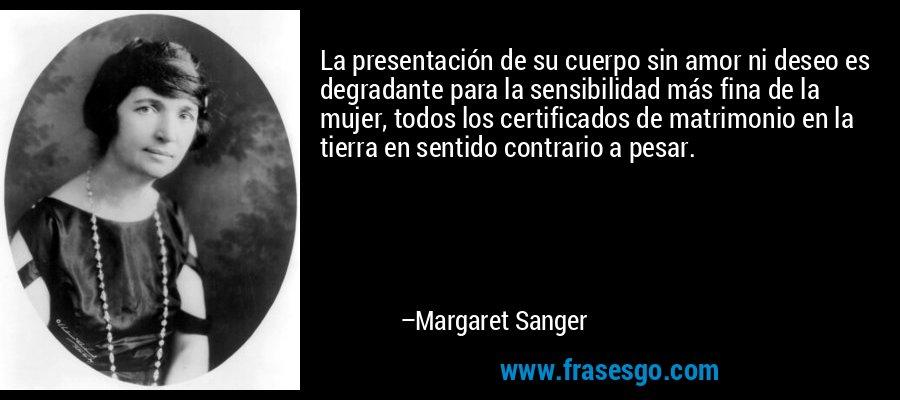 La presentación de su cuerpo sin amor ni deseo es degradante para la sensibilidad más fina de la mujer, todos los certificados de matrimonio en la tierra en sentido contrario a pesar. – Margaret Sanger