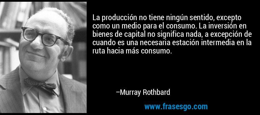 La producción no tiene ningún sentido, excepto como un medio para el consumo. La inversión en bienes de capital no significa nada, a excepción de cuando es una necesaria estación intermedia en la ruta hacia más consumo. – Murray Rothbard