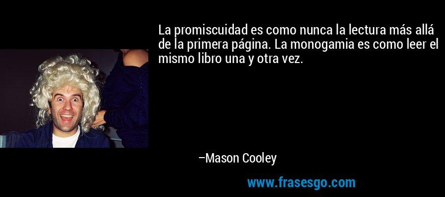 La promiscuidad es como nunca la lectura más allá de la primera página. La monogamia es como leer el mismo libro una y otra vez. – Mason Cooley
