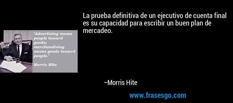 La prueba definitiva de un ejecutivo de cuenta final es su capacidad para escribir un buen plan de mercadeo. – Morris Hite