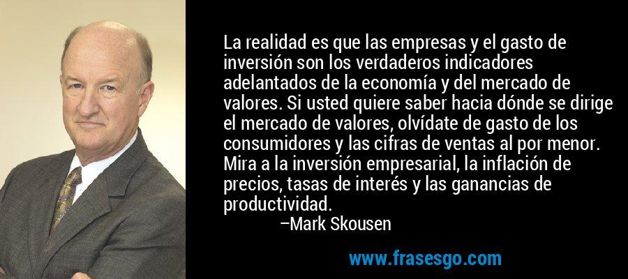 La realidad es que las empresas y el gasto de inversión son los verdaderos indicadores adelantados de la economía y del mercado de valores. Si usted quiere saber hacia dónde se dirige el mercado de valores, olvídate de gasto de los consumidores y las cifras de ventas al por menor. Mira a la inversión empresarial, la inflación de precios, tasas de interés y las ganancias de productividad. – Mark Skousen