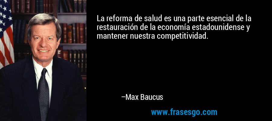 La reforma de salud es una parte esencial de la restauración de la economía estadounidense y mantener nuestra competitividad. – Max Baucus