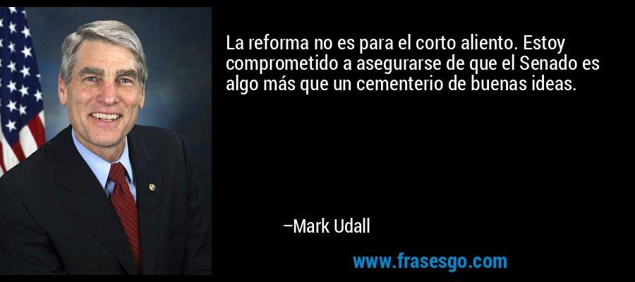 La reforma no es para el corto aliento. Estoy comprometido a asegurarse de que el Senado es algo más que un cementerio de buenas ideas. – Mark Udall