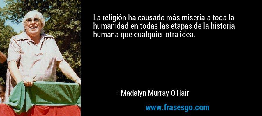 La religión ha causado más miseria a toda la humanidad en todas las etapas de la historia humana que cualquier otra idea. – Madalyn Murray O'Hair