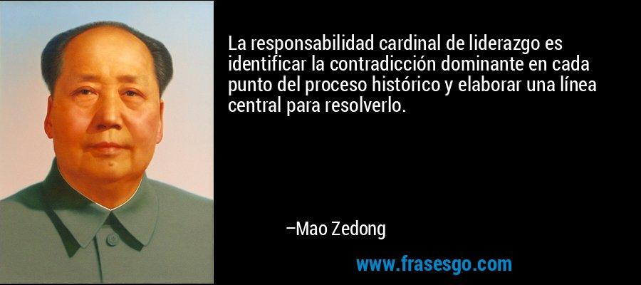 La responsabilidad cardinal de liderazgo es identificar la contradicción dominante en cada punto del proceso histórico y elaborar una línea central para resolverlo. – Mao Zedong