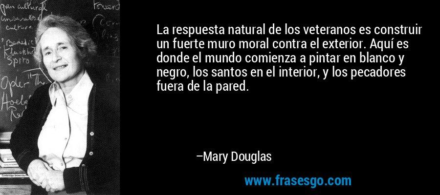 La respuesta natural de los veteranos es construir un fuerte muro moral contra el exterior. Aquí es donde el mundo comienza a pintar en blanco y negro, los santos en el interior, y los pecadores fuera de la pared. – Mary Douglas
