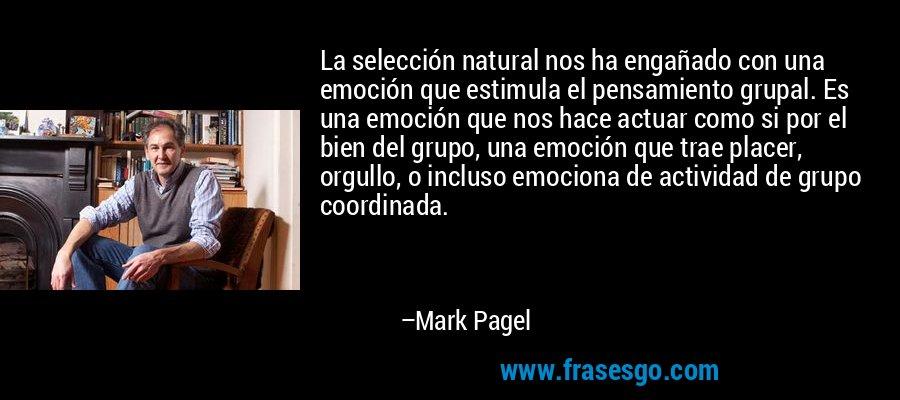La selección natural nos ha engañado con una emoción que estimula el pensamiento grupal. Es una emoción que nos hace actuar como si por el bien del grupo, una emoción que trae placer, orgullo, o incluso emociona de actividad de grupo coordinada. – Mark Pagel