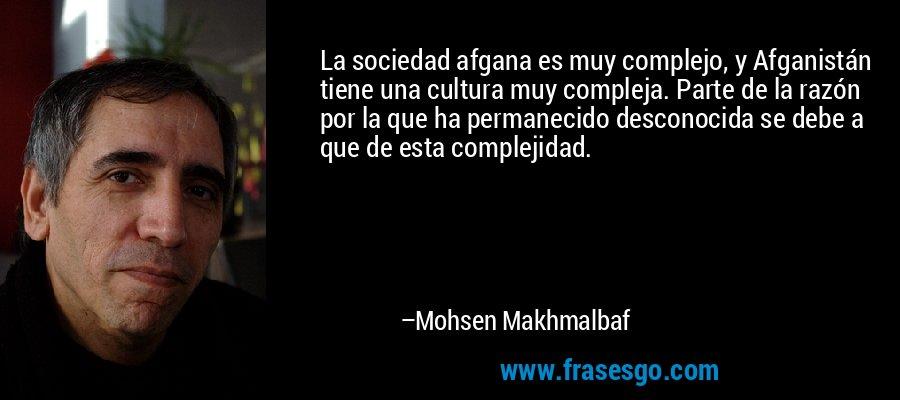 La sociedad afgana es muy complejo, y Afganistán tiene una cultura muy compleja. Parte de la razón por la que ha permanecido desconocida se debe a que de esta complejidad. – Mohsen Makhmalbaf